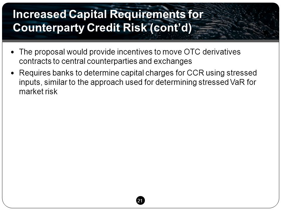 21 The proposal would provide incentives to move OTC derivatives contracts to central counterparties and exchanges Requires banks to determine capital
