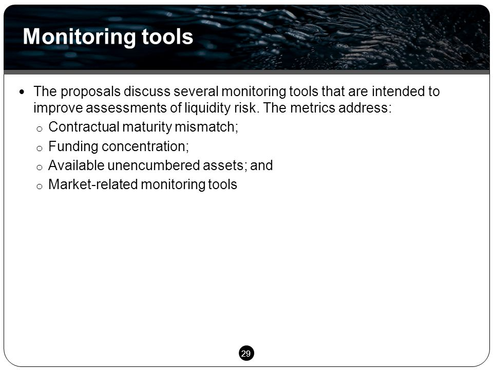29 The proposals discuss several monitoring tools that are intended to improve assessments of liquidity risk. The metrics address: o Contractual matur