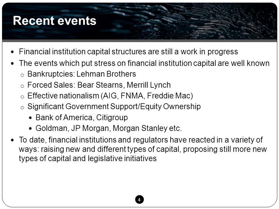 4 Financial institution capital structures are still a work in progress The events which put stress on financial institution capital are well known o Bankruptcies: Lehman Brothers o Forced Sales: Bear Stearns, Merrill Lynch o Effective nationalism (AIG, FNMA, Freddie Mac) o Significant Government Support/Equity Ownership Bank of America, Citigroup Goldman, JP Morgan, Morgan Stanley etc.