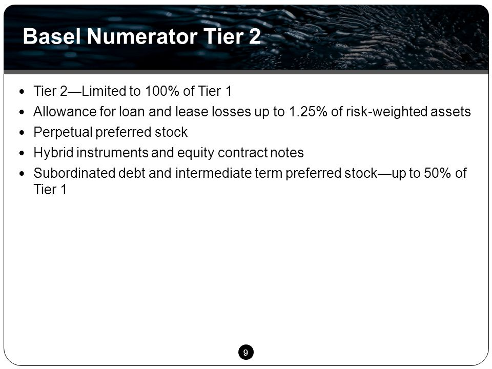 9 Tier 2—Limited to 100% of Tier 1 Allowance for loan and lease losses up to 1.25% of risk-weighted assets Perpetual preferred stock Hybrid instruments and equity contract notes Subordinated debt and intermediate term preferred stock—up to 50% of Tier 1 Basel Numerator Tier 2