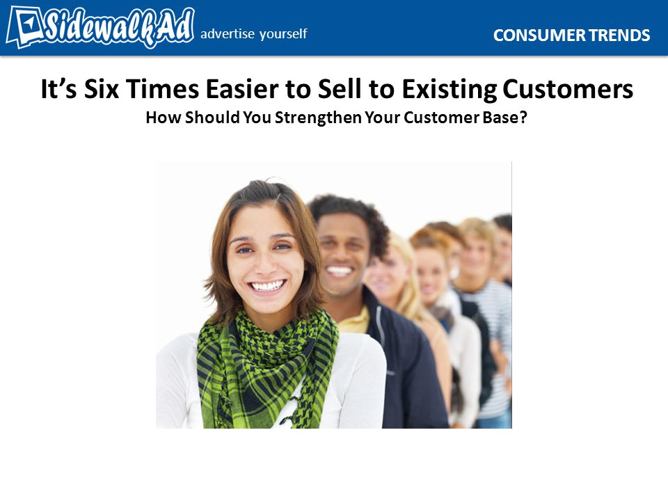advertise yourself It's Six Times Easier to Sell to Existing Customers How Should You Strengthen Your Customer Base.