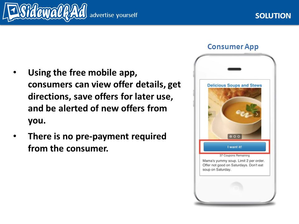 advertise yourself SOLUTION Using the free mobile app, consumers can view offer details, get directions, save offers for later use, and be alerted of new offers from you.