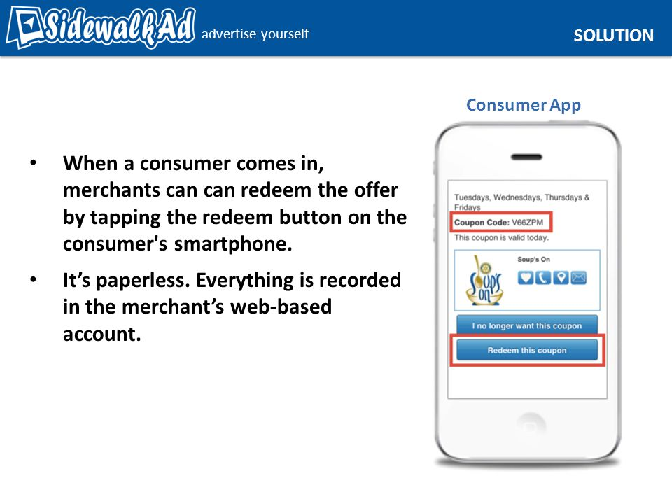 advertise yourself SOLUTION Consumer App When a consumer comes in, merchants can can redeem the offer by tapping the redeem button on the consumer s smartphone.