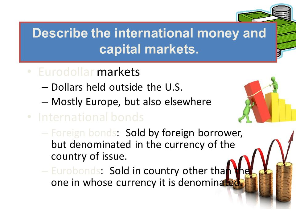 Eurodollar markets – Dollars held outside the U.S. – Mostly Europe, but also elsewhere International bonds – Foreign bonds: Sold by foreign borrower,