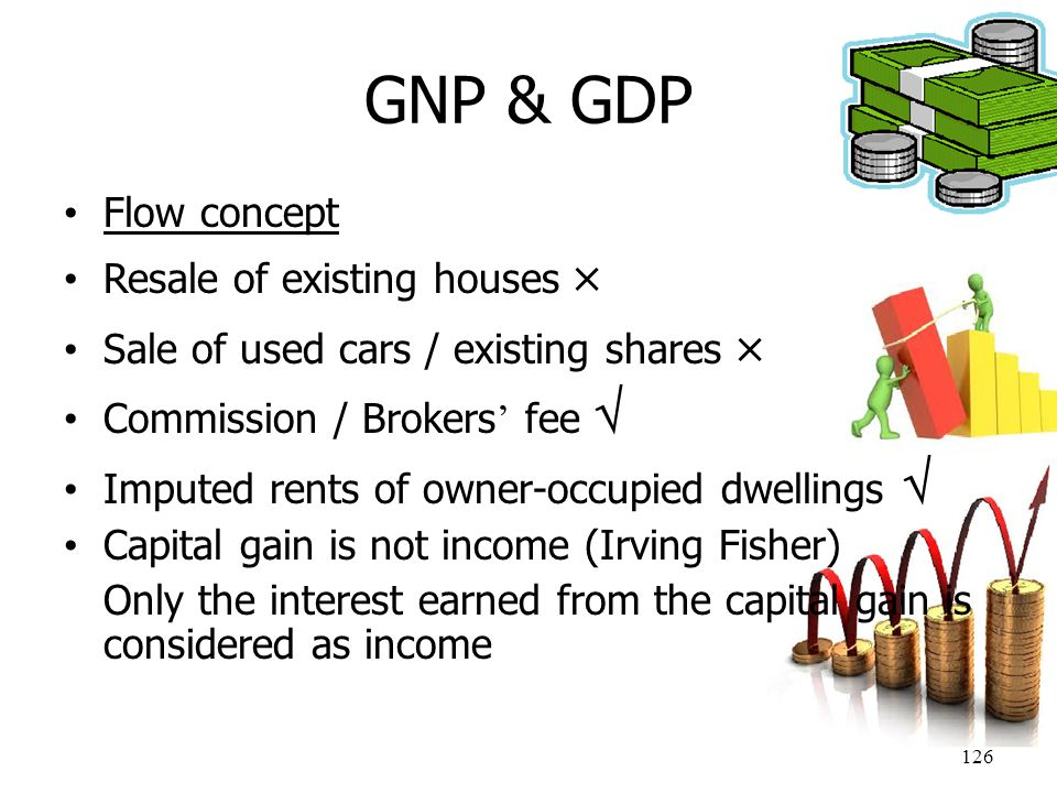 126 GNP & GDP Flow concept Resale of existing houses  Sale of used cars / existing shares  Commission / Brokers ' fee  Imputed rents of owner-occup