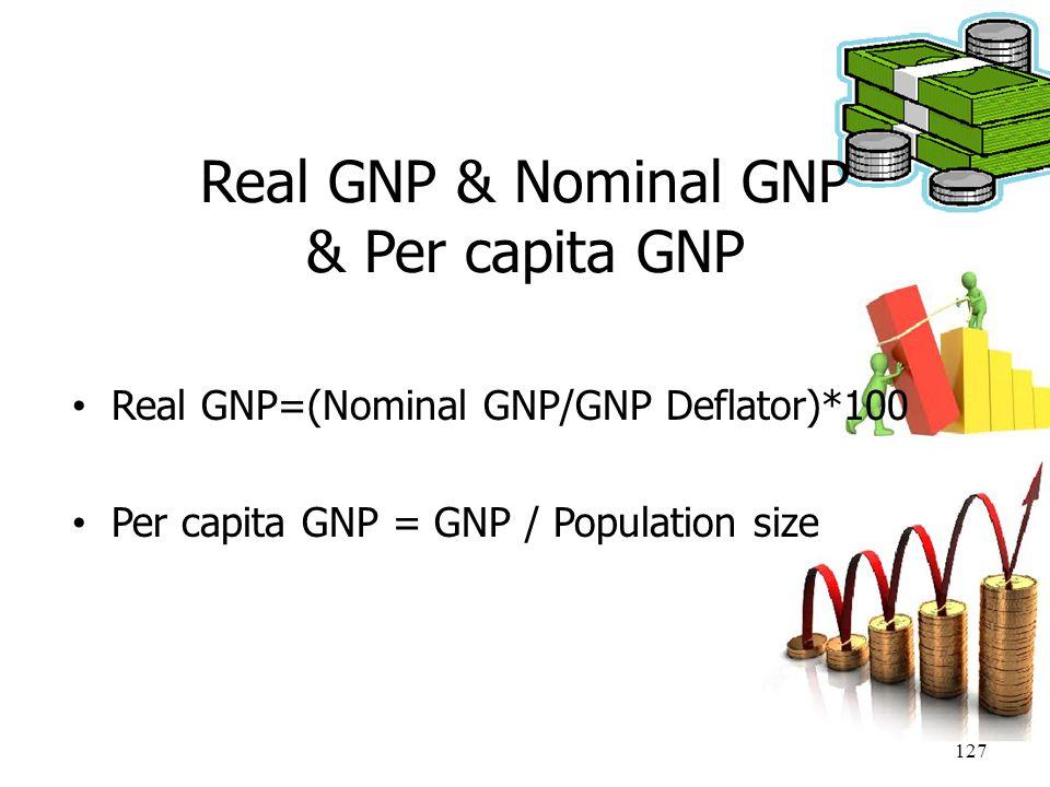 127 Real GNP & Nominal GNP & Per capita GNP Real GNP=(Nominal GNP/GNP Deflator)*100 Per capita GNP = GNP / Population size
