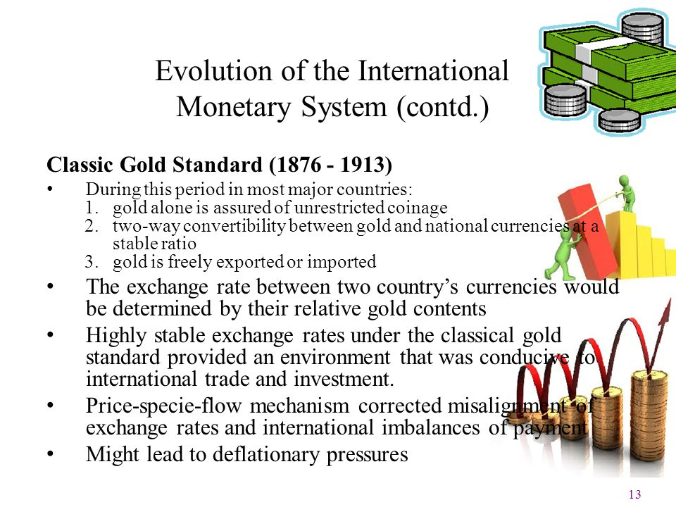 13 Evolution of the International Monetary System (contd.) Classic Gold Standard (1876 - 1913) During this period in most major countries: 1.gold alon