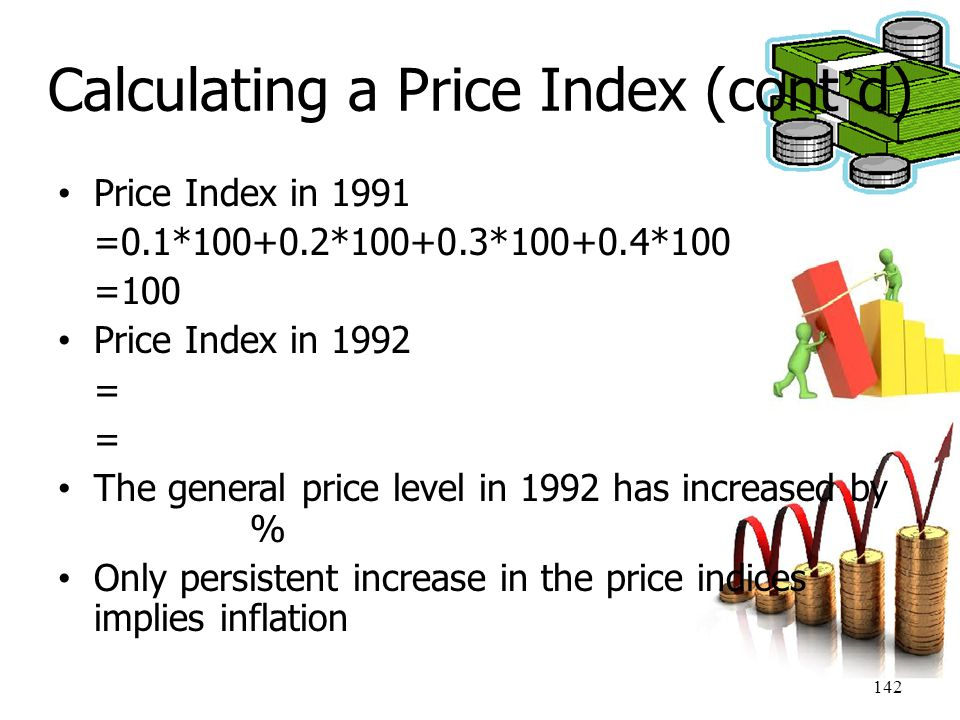 142 Calculating a Price Index (cont ' d) Price Index in 1991 =0.1*100+0.2*100+0.3*100+0.4*100 =100 Price Index in 1992 = The general price level in 19