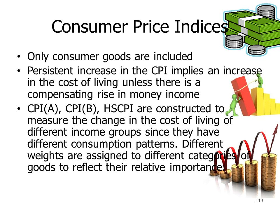 143 Consumer Price Indices Only consumer goods are included Persistent increase in the CPI implies an increase in the cost of living unless there is a