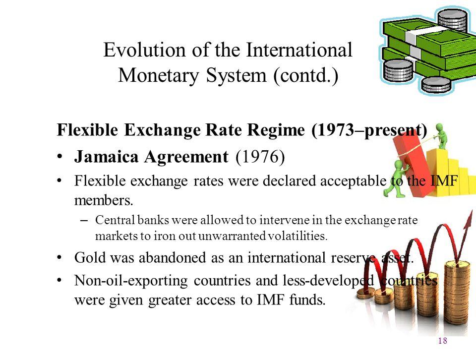 18 Evolution of the International Monetary System (contd.) Flexible Exchange Rate Regime (1973–present) Jamaica Agreement (1976) Flexible exchange rat