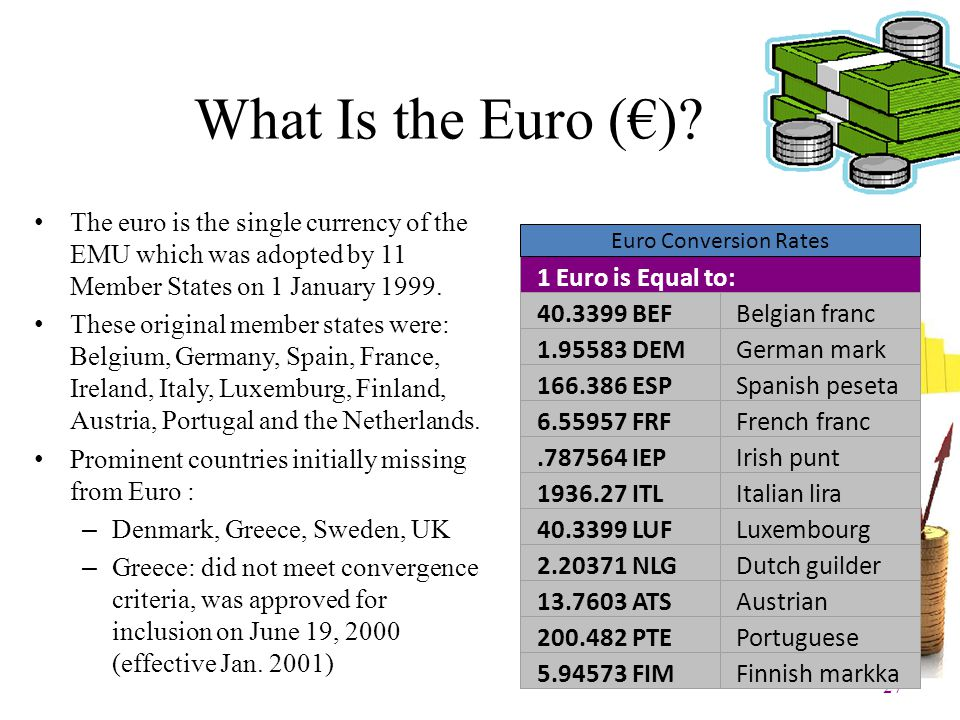 27 What Is the Euro (€)? The euro is the single currency of the EMU which was adopted by 11 Member States on 1 January 1999. These original member sta