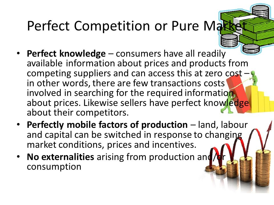 Perfect Competition or Pure Market Perfect knowledge – consumers have all readily available information about prices and products from competing suppl