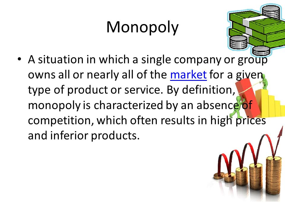 Monopoly A situation in which a single company or group owns all or nearly all of the market for a given type of product or service. By definition, mo