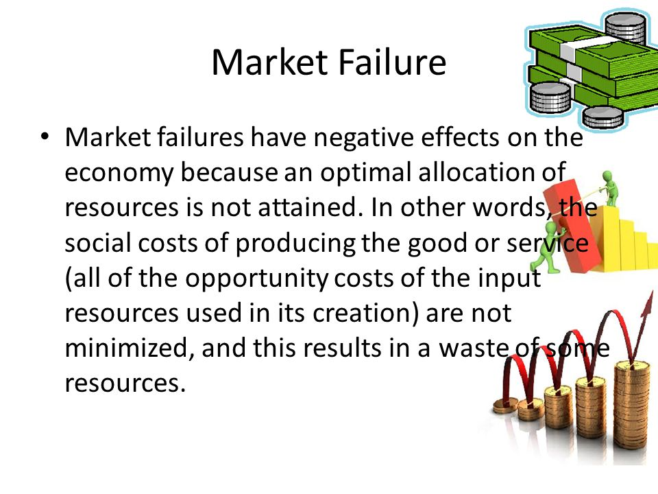 Market Failure Market failures have negative effects on the economy because an optimal allocation of resources is not attained. In other words, the so