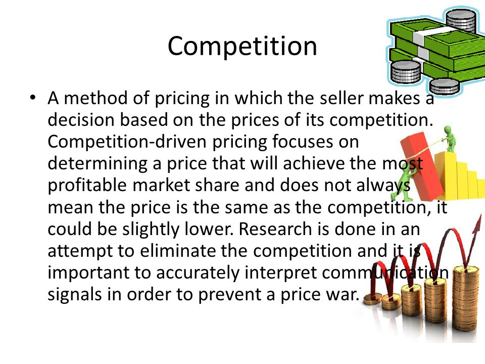 Competition A method of pricing in which the seller makes a decision based on the prices of its competition. Competition-driven pricing focuses on det