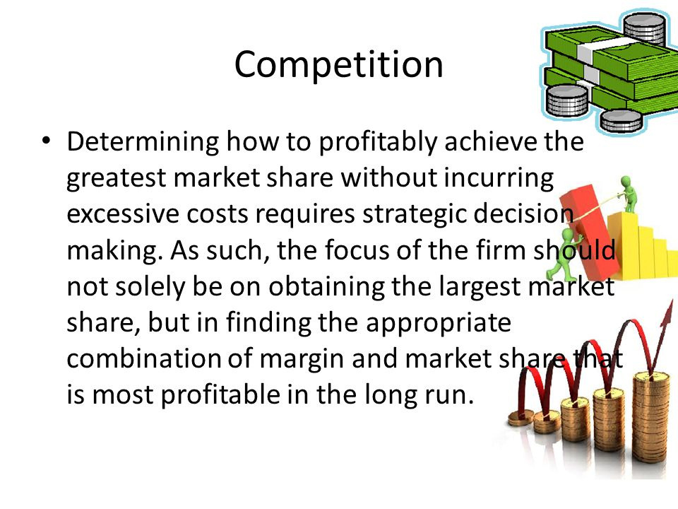 Competition Determining how to profitably achieve the greatest market share without incurring excessive costs requires strategic decision making. As s
