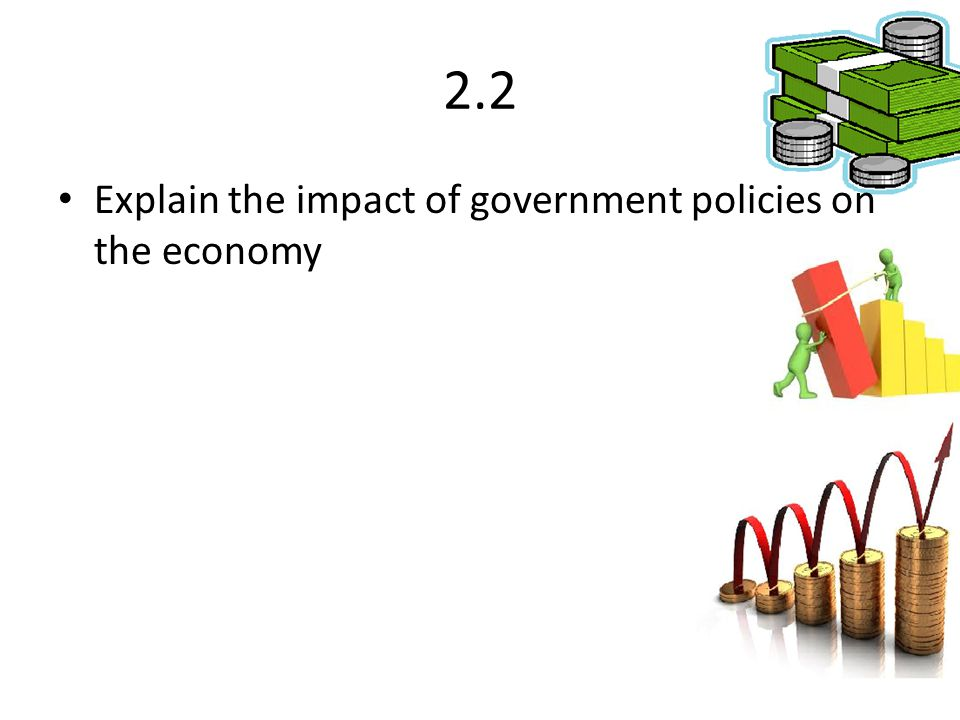 Explain the impact of government policies on the economy 2.2