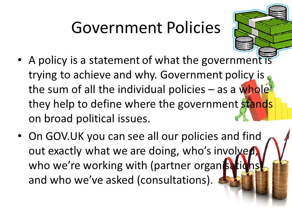 A policy is a statement of what the government is trying to achieve and why. Government policy is the sum of all the individual policies – as a whole