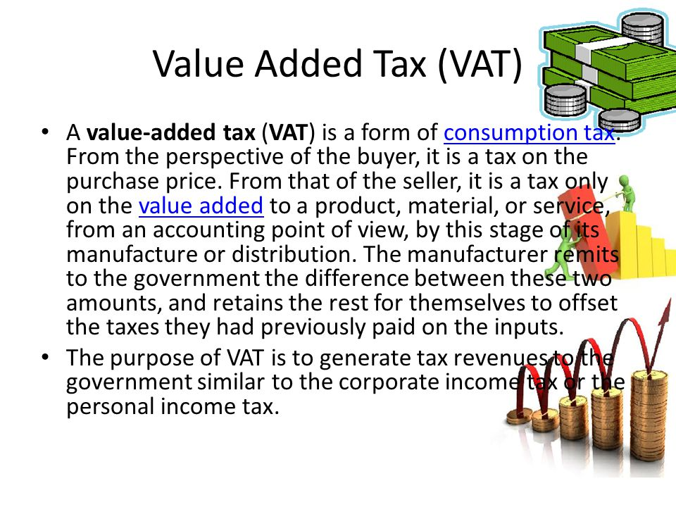 A value-added tax (VAT) is a form of consumption tax. From the perspective of the buyer, it is a tax on the purchase price. From that of the seller, i