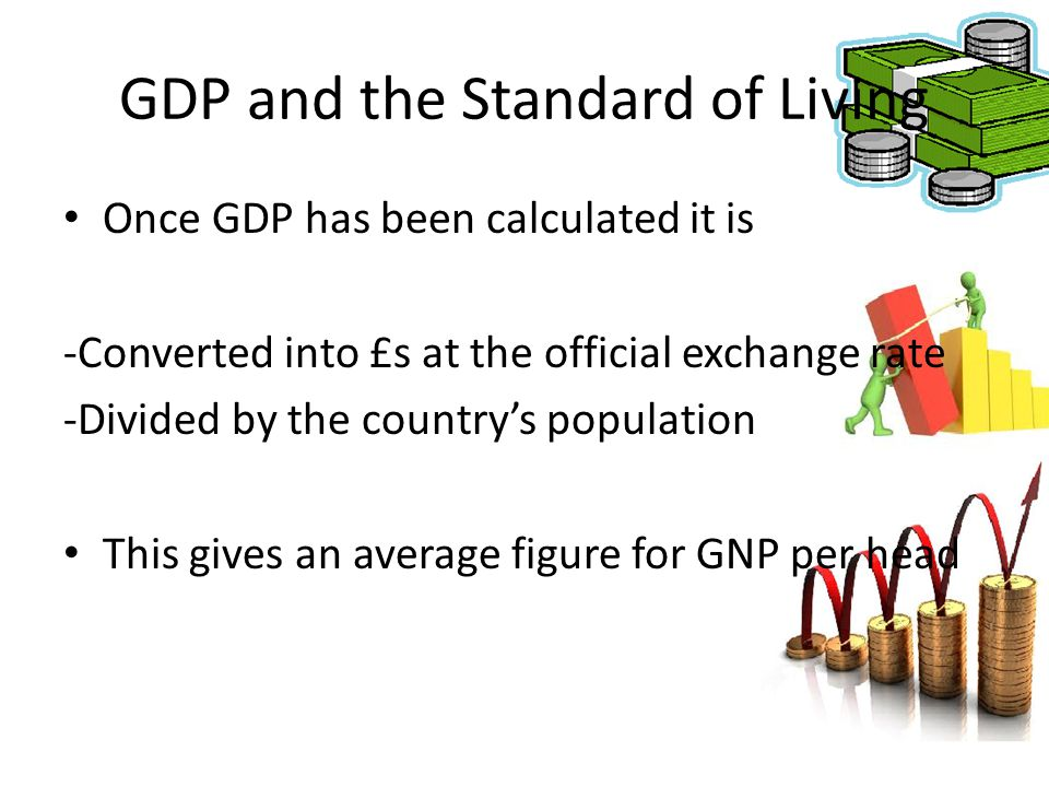 GDP and the Standard of Living Once GDP has been calculated it is -Converted into £s at the official exchange rate -Divided by the country's populatio