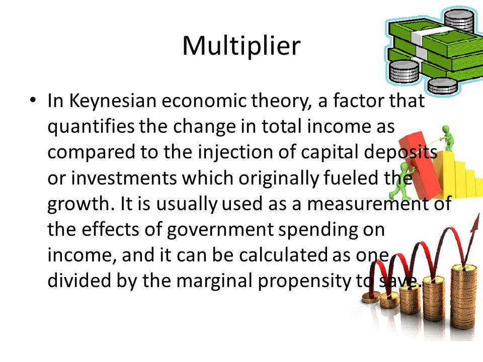 Multiplier In Keynesian economic theory, a factor that quantifies the change in total income as compared to the injection of capital deposits or inves