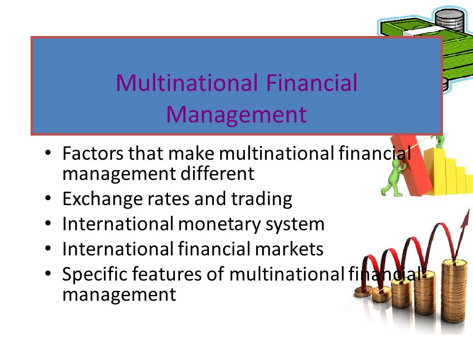 Factors that make multinational financial management different Exchange rates and trading International monetary system International financial market