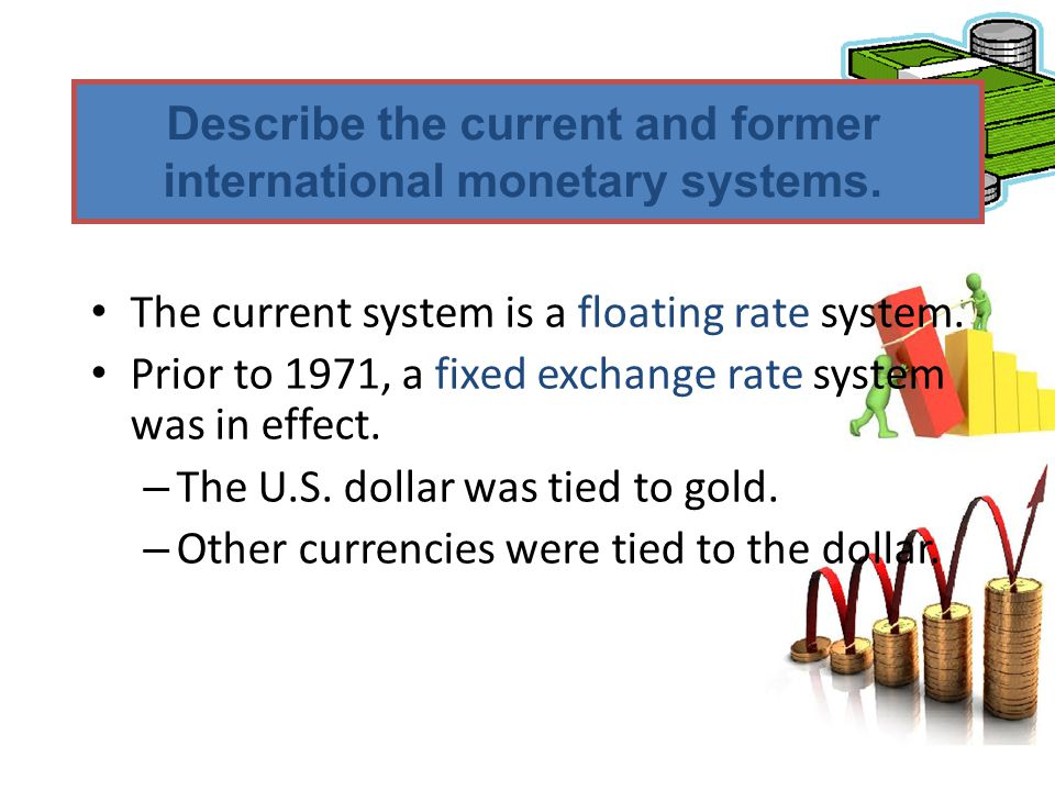 The current system is a floating rate system. Prior to 1971, a fixed exchange rate system was in effect. – The U.S. dollar was tied to gold. – Other c