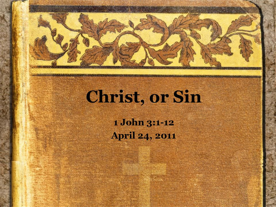 Christ, or Sin 1 John 3:1-12 April 24, 2011