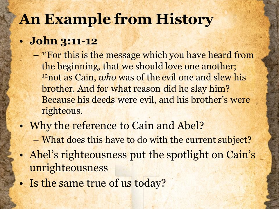 An Example from History John 3:11-12 – 11 For this is the message which you have heard from the beginning, that we should love one another; 12 not as Cain, who was of the evil one and slew his brother.