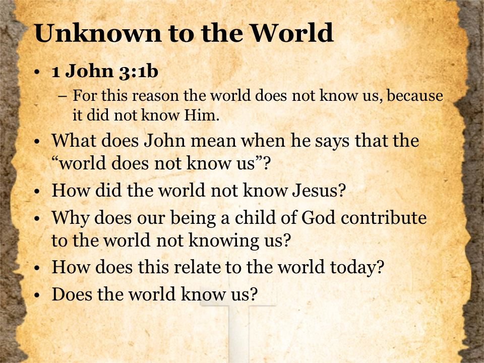 Unknown to the World 1 John 3:1b –For this reason the world does not know us, because it did not know Him.