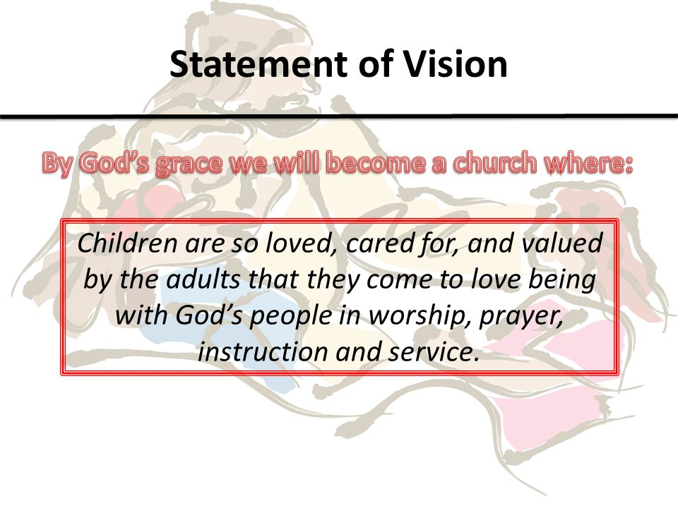 Statement of Vision Children are so loved, cared for, and valued by the adults that they come to love being with God's people in worship, prayer, instruction and service.