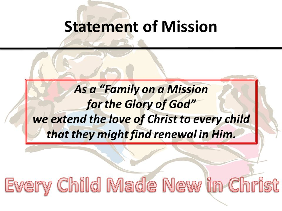 Statement of Mission As a Family on a Mission for the Glory of God we extend the love of Christ to every child that they might find renewal in Him.