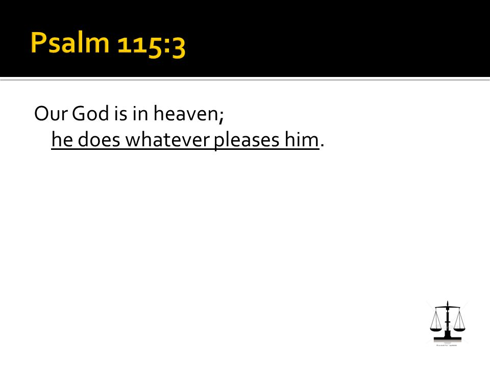 Our God is in heaven; he does whatever pleases him.