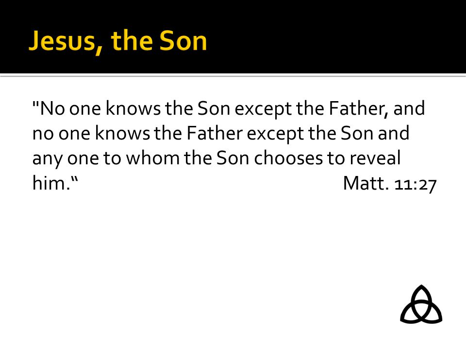 No one knows the Son except the Father, and no one knows the Father except the Son and any one to whom the Son chooses to reveal him. Matt.