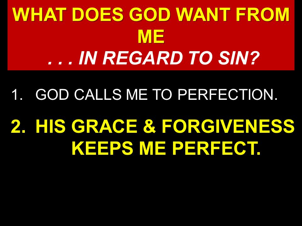 1.GOD CALLS ME TO PERFECTION. 2.HIS GRACE & FORGIVENESS KEEPS ME PERFECT.