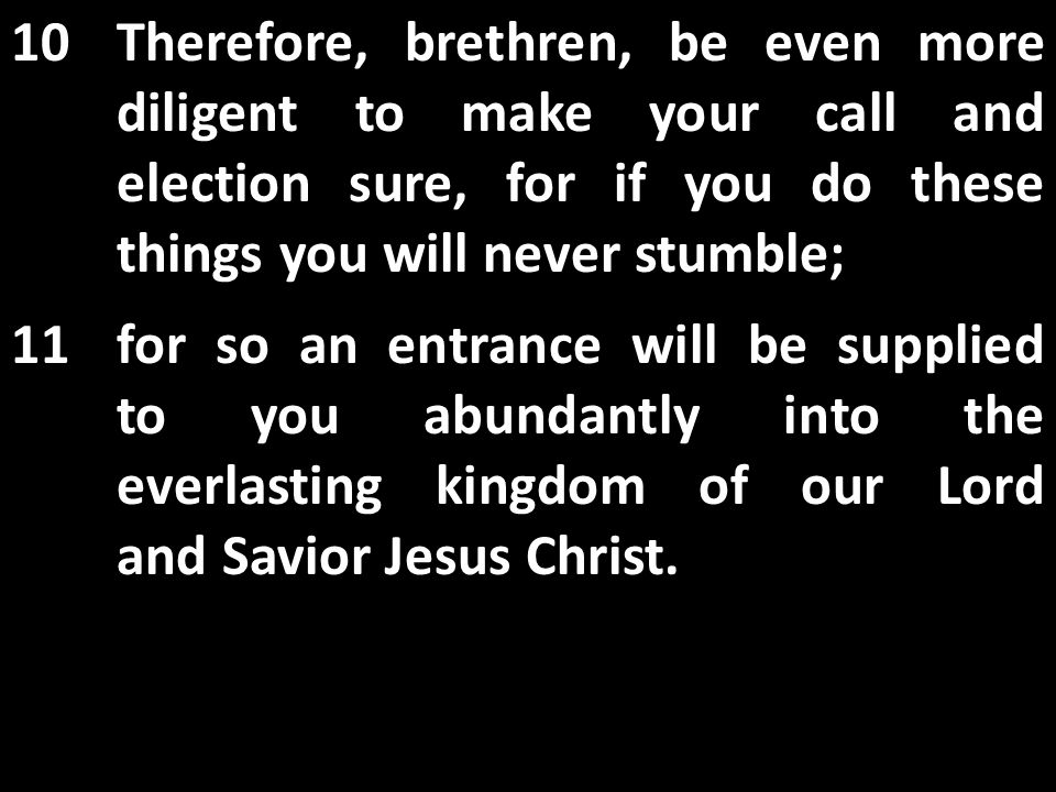 10Therefore, brethren, be even more diligent to make your call and election sure, for if you do these things you will never stumble; 11for so an entrance will be supplied to you abundantly into the everlasting kingdom of our Lord and Savior Jesus Christ.