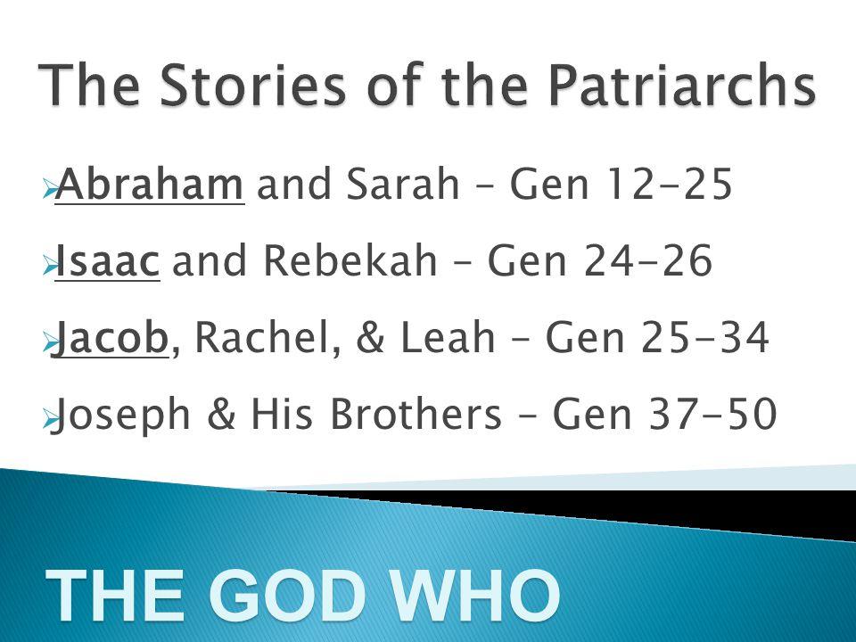  Abraham and Sarah – Gen 12-25  Isaac and Rebekah – Gen 24-26  Jacob, Rachel, & Leah – Gen 25-34  Joseph & His Brothers – Gen 37-50 THE GOD WHO CALLS
