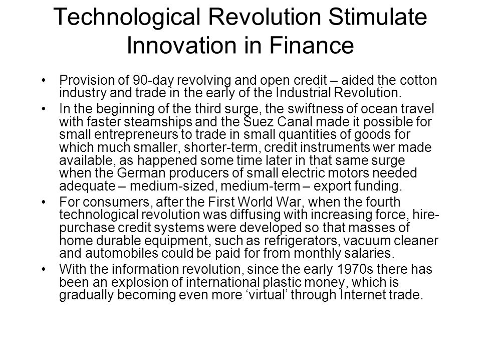 Technological Revolution Stimulate Innovation in Finance Provision of 90-day revolving and open credit – aided the cotton industry and trade in the early of the Industrial Revolution.