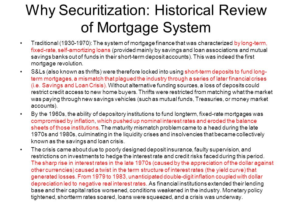 Why Securitization: Historical Review of Mortgage System Traditional (1930-1970): The system of mortgage finance that was characterized by long-term, fixed-rate, self-amortizing loans (provided mainly by savings and loan associations and mutual savings banks out of funds in their short-term deposit accounts).