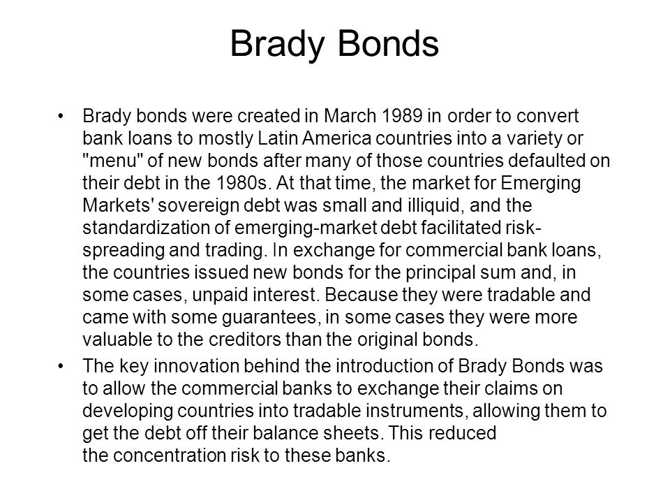 Brady Bonds Brady bonds were created in March 1989 in order to convert bank loans to mostly Latin America countries into a variety or menu of new bonds after many of those countries defaulted on their debt in the 1980s.