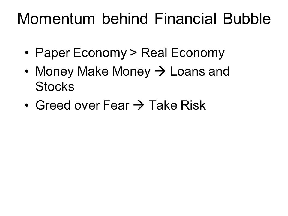 Momentum behind Financial Bubble Paper Economy > Real Economy Money Make Money  Loans and Stocks Greed over Fear  Take Risk