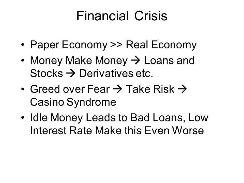 Financial Crisis Paper Economy >> Real Economy Money Make Money  Loans and Stocks  Derivatives etc.