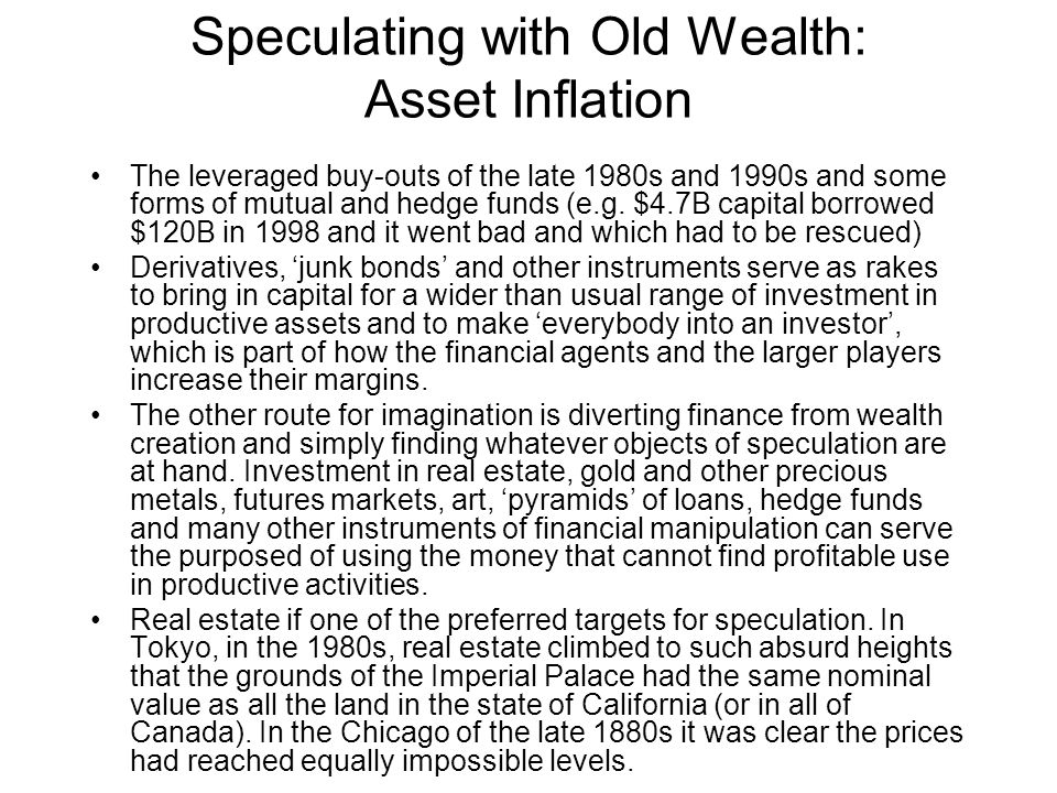 Speculating with Old Wealth: Asset Inflation The leveraged buy-outs of the late 1980s and 1990s and some forms of mutual and hedge funds (e.g.