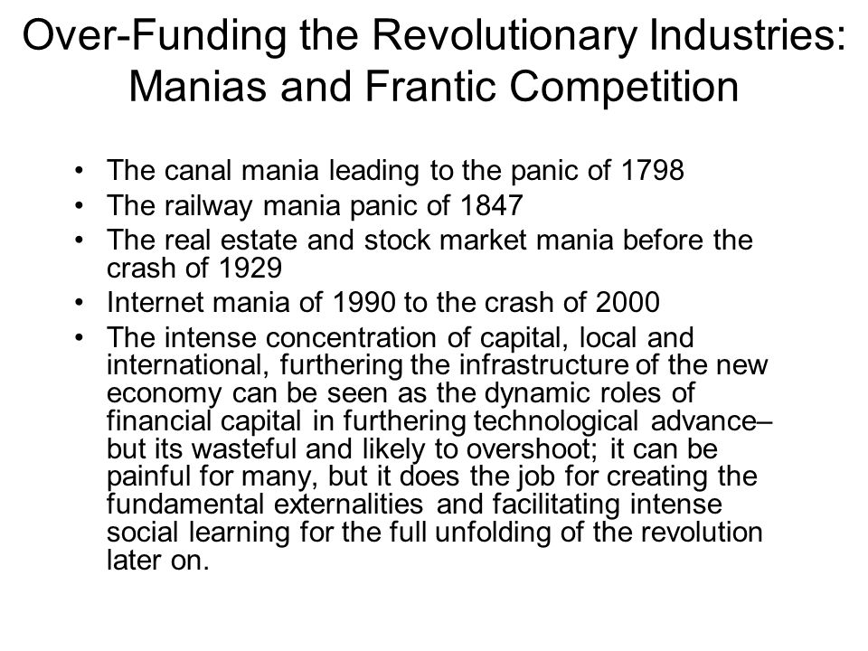 Over-Funding the Revolutionary Industries: Manias and Frantic Competition The canal mania leading to the panic of 1798 The railway mania panic of 1847 The real estate and stock market mania before the crash of 1929 Internet mania of 1990 to the crash of 2000 The intense concentration of capital, local and international, furthering the infrastructure of the new economy can be seen as the dynamic roles of financial capital in furthering technological advance– but its wasteful and likely to overshoot; it can be painful for many, but it does the job for creating the fundamental externalities and facilitating intense social learning for the full unfolding of the revolution later on.