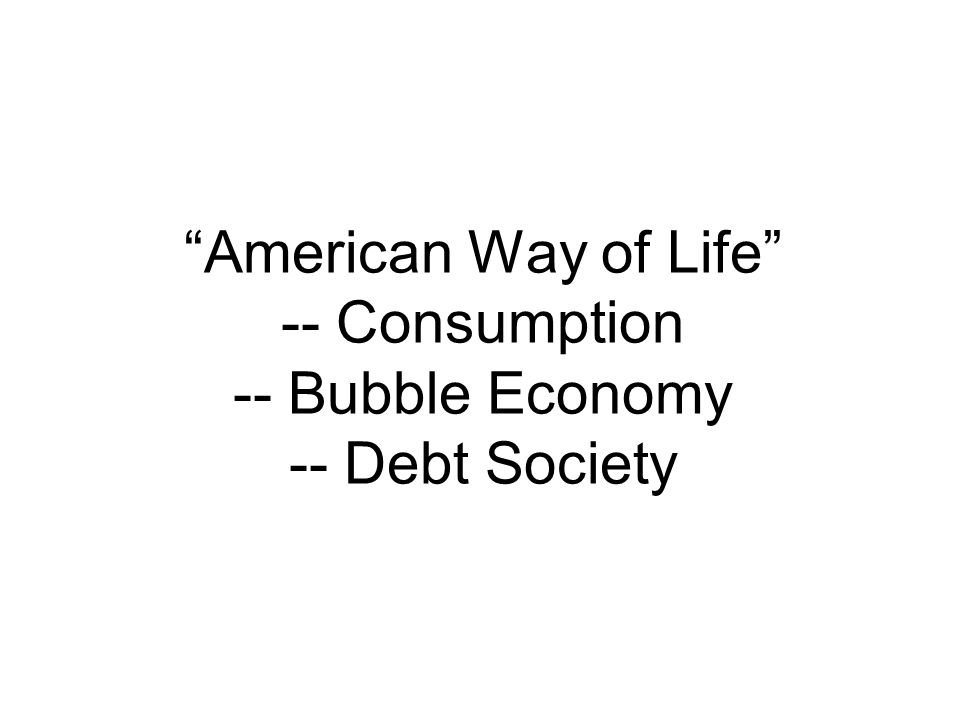 """American Way of Life"" -- Consumption -- Bubble Economy -- Debt Society"
