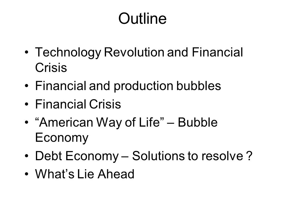 Outline Technology Revolution and Financial Crisis Financial and production bubbles Financial Crisis American Way of Life – Bubble Economy Debt Economy – Solutions to resolve .