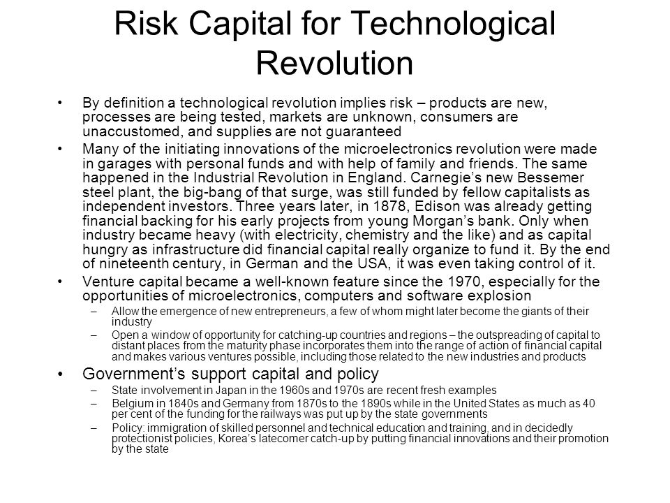 Risk Capital for Technological Revolution By definition a technological revolution implies risk – products are new, processes are being tested, markets are unknown, consumers are unaccustomed, and supplies are not guaranteed Many of the initiating innovations of the microelectronics revolution were made in garages with personal funds and with help of family and friends.