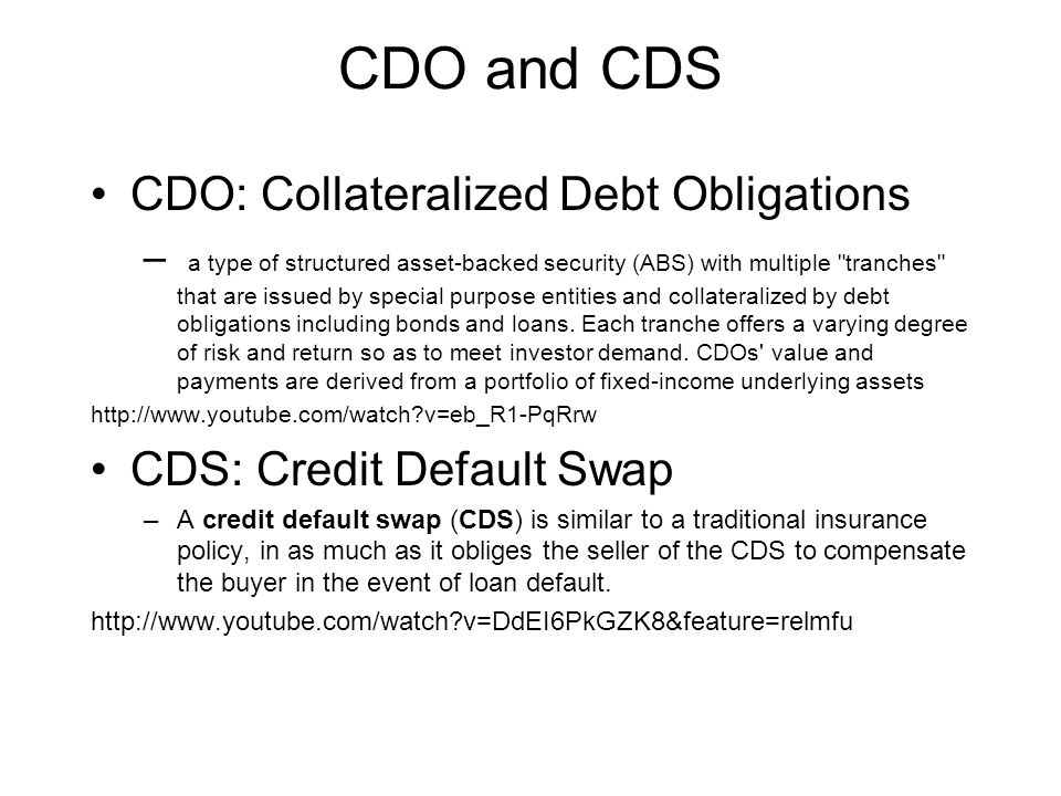 CDO and CDS CDO: Collateralized Debt Obligations – a type of structured asset-backed security (ABS) with multiple tranches that are issued by special purpose entities and collateralized by debt obligations including bonds and loans.