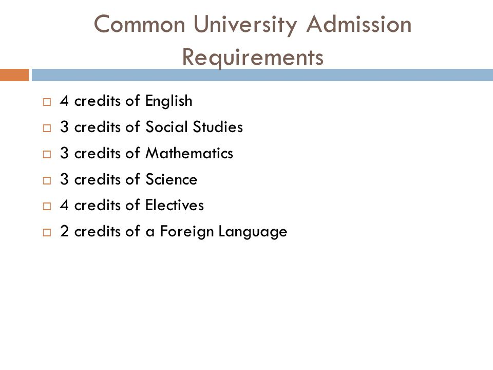 Common University Admission Requirements  4 credits of English  3 credits of Social Studies  3 credits of Mathematics  3 credits of Science  4 credits of Electives  2 credits of a Foreign Language