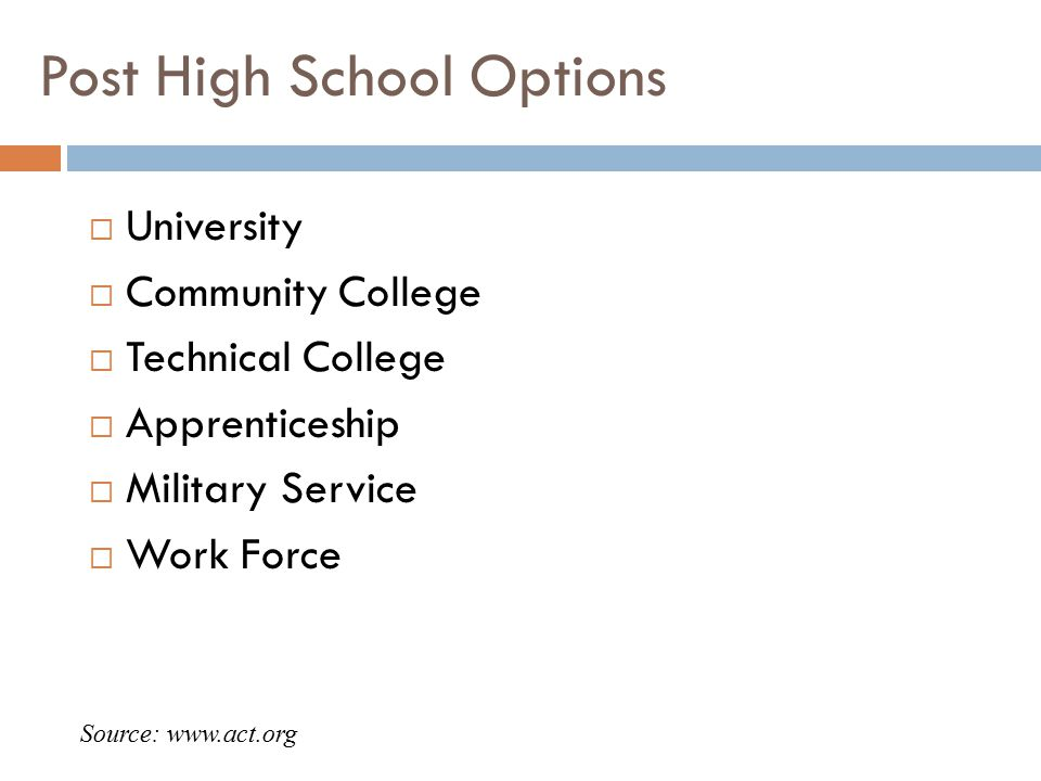 Post High School Options  University  Community College  Technical College  Apprenticeship  Military Service  Work Force Source: www.act.org